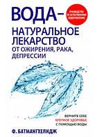 Вода - натуральное лекарство от ожирения, рака, депрессии. Батмангхелидж Фирейдон.