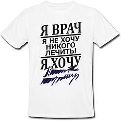 """Мужская футболка """"Я врач, я не хочу лечить! Я хочу ..."""" (белая)"""