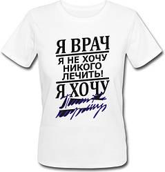"Женская футболка ""Я врач, я не хочу никого лечить! Я хочу ..."" (белая)"