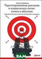 Сергей Щербаков Таргетированная реклама в социальных сетях:точно в яблочко.Получайте больше клиентов из Facebook и Instagram