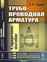 Гуревич Д.Ф. Трубопроводная арматура. Справочное пособие