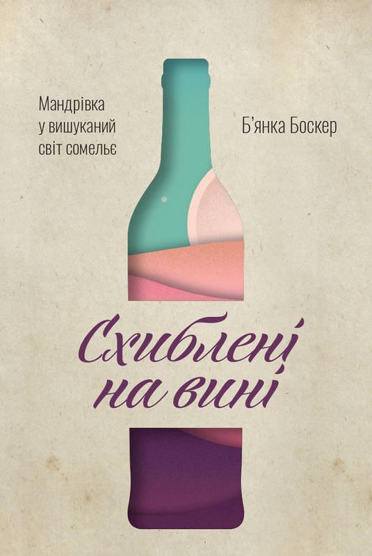 Книга Схиблені на вині Мандрівка у вишуканий світ сомельє Б`янка Боскер