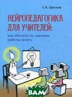 Цветков Андрей Владимирович Нейропедагогика для учителей: как обучать по законам работы мозга