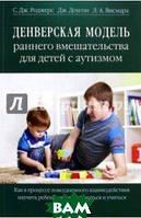 Роджерс Салли Дж., Доусон Джеральдин, Висмара Лори А. Денверская модель раннего вмешательства для детей с аутизмом. Как в процессе повседневного