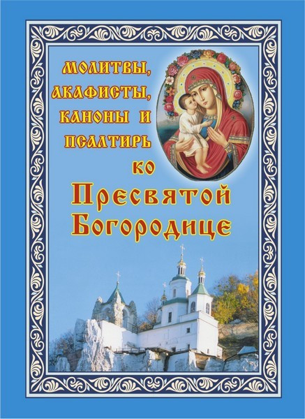 Молитвы, акафисты, каноны и Псалтирь ко Пресвятой Богородице
