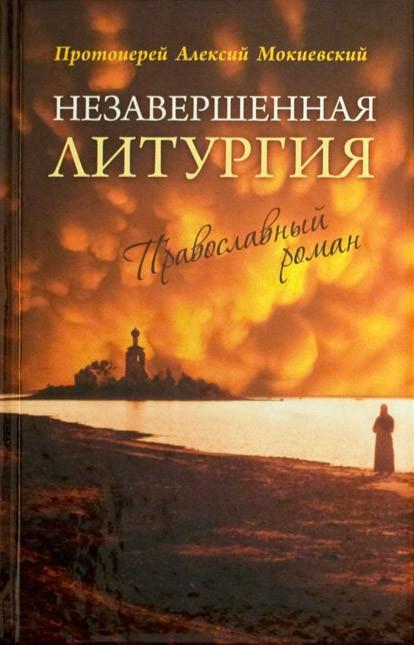 Незавершенная литургия: Православный роман Протоиерей Алексий Мокиевский