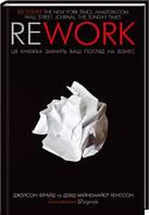 Книга Rework. Ця книжка змінить ваш погляд на бізнес. Автор- Джейсон Фрайд, Дэвид Хайнемайер Хенссон (КСД)