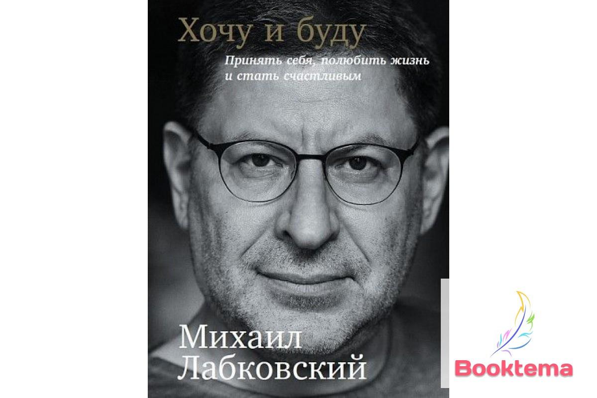 Лабковский М. - Хочу и буду: Принять себя, полюбить жизнь и стать счастливым