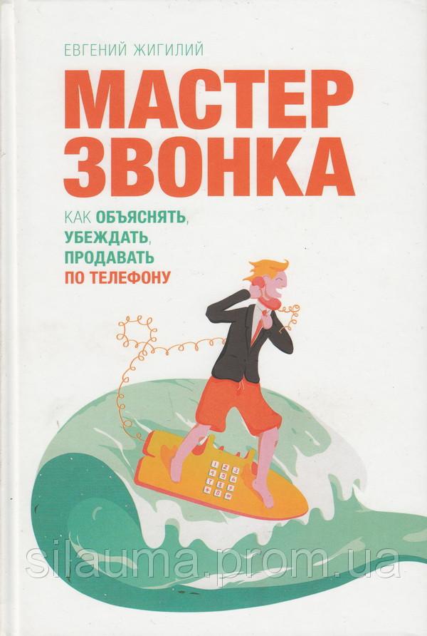 Мастер звонка. Как объяснять, убеждать, продавать по телефону. Евгений Жигилий (Оригинал)