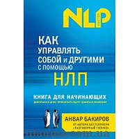 Как управлять собой и другими с помощью НЛП. Книга для начинающих. Бакиров