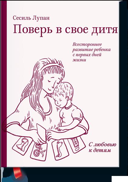 Поверь в свое дитя. Всестороннее развитие ребенка с первых дней жизни. Сесиль Лупан