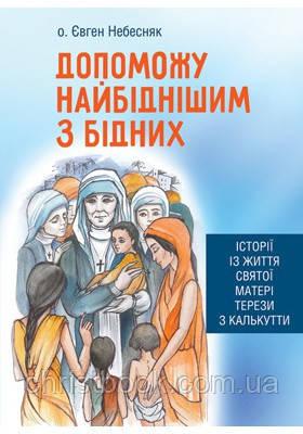 Допоможу найбіднішим з бідних. Історії із життя святої Матері Терези з Калькутти