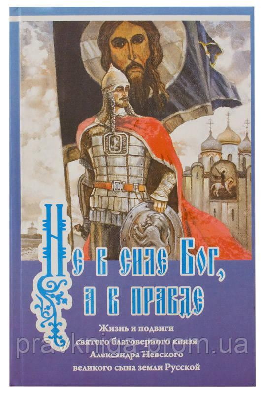 Не в силе Бог, а в правде. Жизнь и подвиги святого благоверного князя Александра Невского