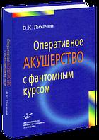 Лихачев В.К. Оперативное акушерство с фантомным курсом
