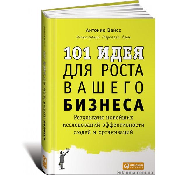 101 идея для роста вашего бизнеса: Результаты новейших исследований эффективности людей и организаций