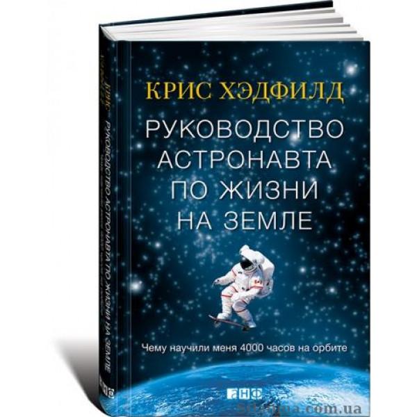 Руководство астронавта по жизни на Земле. Чему научили меня 4000 часов на орбите. Кристофер Хэдфилд