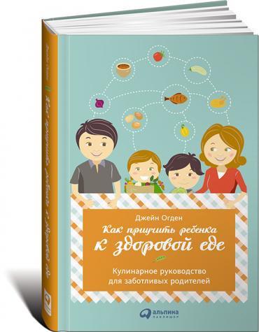 Джейн Огден. Как приучить ребенка к здоровой еде: Кулинарное руководство для заботливых родителей