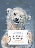 Я белый медведь. Александр Архангельский , Михаил Соловьев