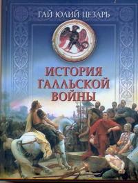 Юлий Цезарь Гай. История Галльской войны