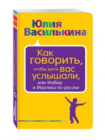 Как говорить, чтобы дети вас услышали, или Фабер и Мазлиш по-русски. Василькина Юлия