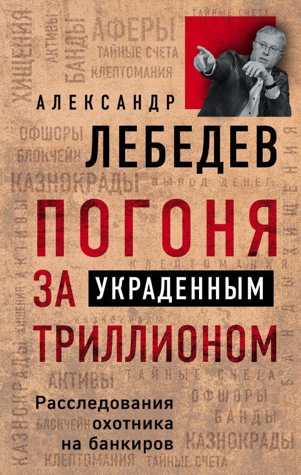 Александр Лебедев. Погоня за украденным триллионом. Расследования охотника на банкиров
