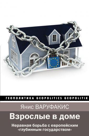 """Взрослые в доме. Неравная борьба с европейским """"глубинным государством"""". Варуфакис Янис"""