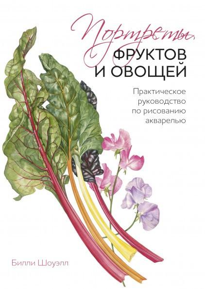 Портреты фруктов и овощей. Практическое руководство по рисованию акварелью. Билли Шоуэлл