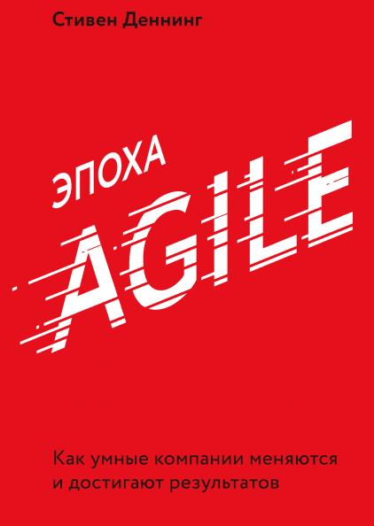 Эпоха Agile Как умные компании меняются и достигают результатов. Стивен Деннинг