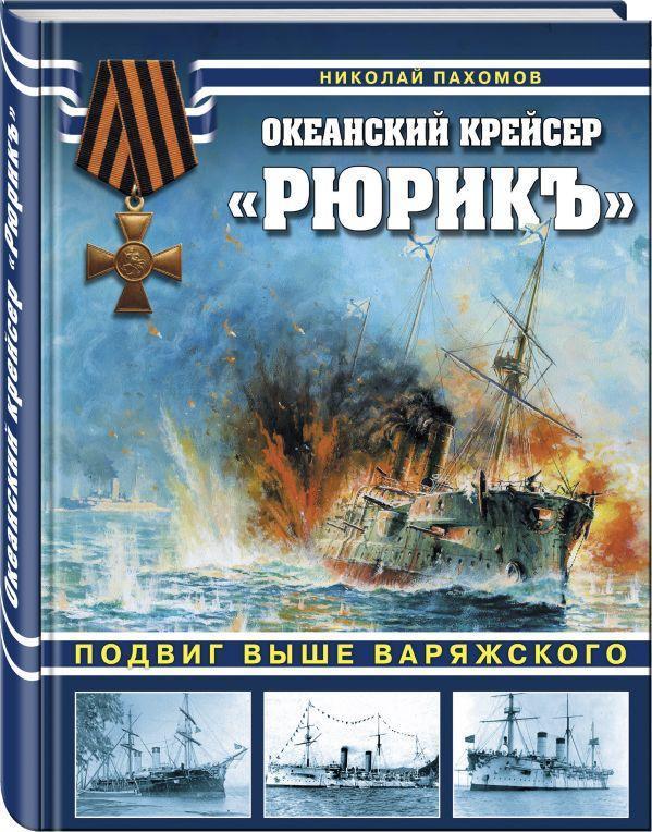 Океанский крейсер «Рюрикъ». Подвиг выше варяжского. Пахомов Николай Анатольевич
