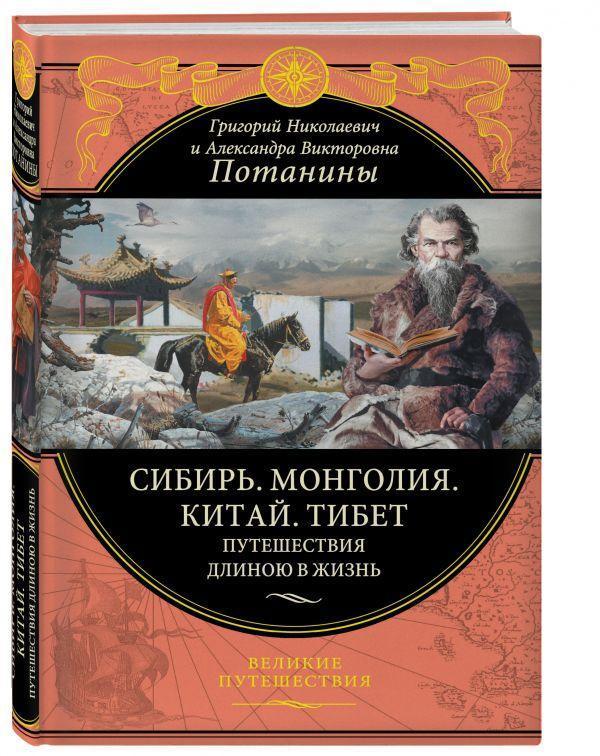 Сибирь. Монголия. Китай. Тибет. Путешествия длиною в жизнь.Потанин Г.Н.
