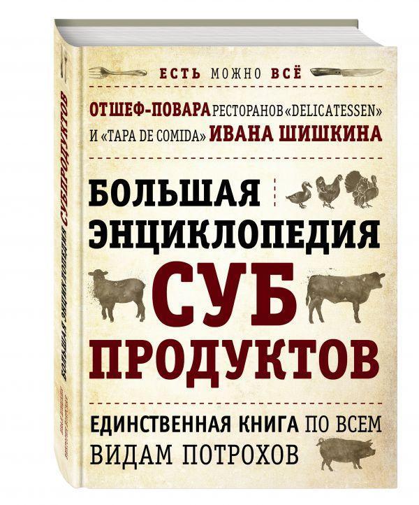 БОЛЬШАЯ ЭНЦИКЛОПЕДИЯ СУБПРОДУКТОВ. Единственная книга по всем видам потрохов от шеф-повара ресторанов Delicate