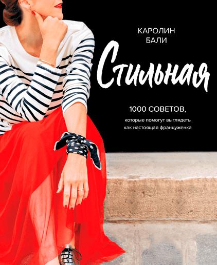 Стильная. 1000 советов, которые помогут выглядеть как настоящая француженка. Каролин Бали