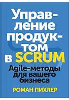 Управление продуктом в Scrum. Agile-методы для вашего бизнеса.Пихлер Роман.