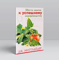 Шесть шагов к успешному овощеводству – Дж. Миттлайдер