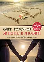Жизнь в любви. Как научиться жить рядом с любимым человеком долго и счастливо. Олег Торсунов