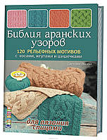 Библия аранских узоров. 120 рельефных мотивов с косами, жгутами и шишечками для вязания спицами