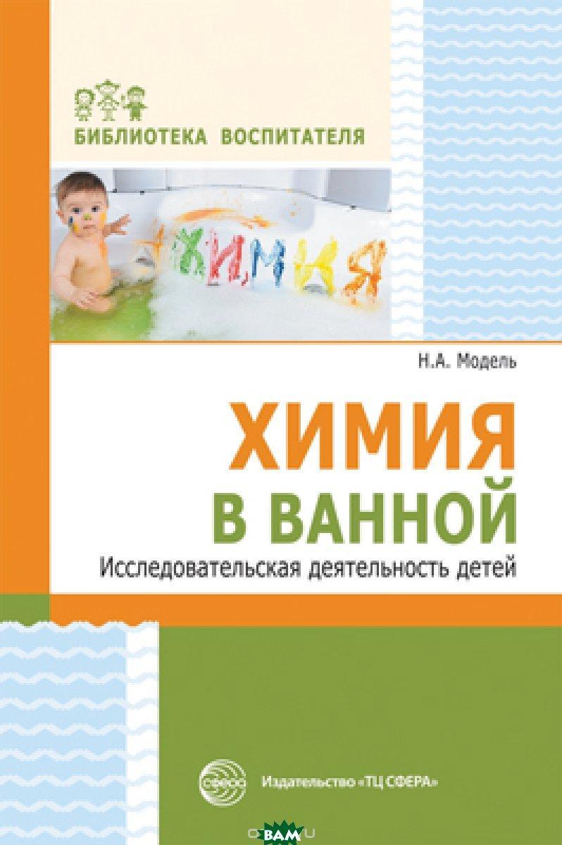 Модель Наталья Александровна Химия в ванной. Исследовательская деятельность детей