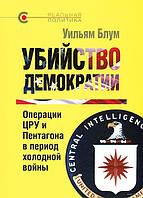 *Убийство демократии. Операции ЦРУ и Пентагона в период холодной войны. Уильям Блум. Кучково поле