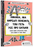 Книжка, яка нарешті пояснить тобі геть усе про батьків (чому вони змушують тебе їсти овочі й таке інше), 9+
