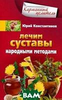 Юрий Константинов Лечим суставы народными методами