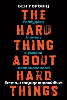 Книга Безжальна правда про нещадний бізнес. Розбудова бізнесу в умовах невизначеності. Автор - Бен Горовіц