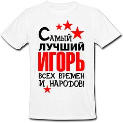 Мужская футболка Самый Лучший Игорь Всех Времён И Народов! (имя можно менять) (50% или 100% предоплата)