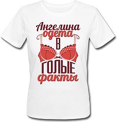 Жіноча футболка Ангеліна Одягнена В Голі Факти (ім'я можна змінювати) (50% або 100% передоплата)