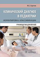 Сергеев Ю.С. Клинический диагноз в педиатрии (формулировка, классификации). Руководство