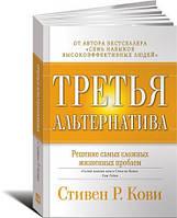 Третья альтернатива: Решение самых сложных жизненных проблем. Стивен Кови