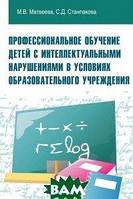 Матвеева М.В. Профессиональное обучение детей с интеллектуальными нарушениями в условиях образовательного учреждения. Учебно-методическое пособие
