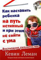 Как наставить ребенка на путь истинный и при этом не сойти с ума. Кевин Леман
