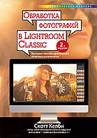 Обробка фотографій Lightroom Classic. Швидкі способи досягнення відмінних результатів. 2 изд. Скотт Келби.