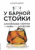 Адам Роджерс У барной стойки: Алкогольные напитки как наука и как искусство