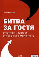 Ирина Авруцкая Битва за гостя. Стратегии и тактики ресторанного маркетинга